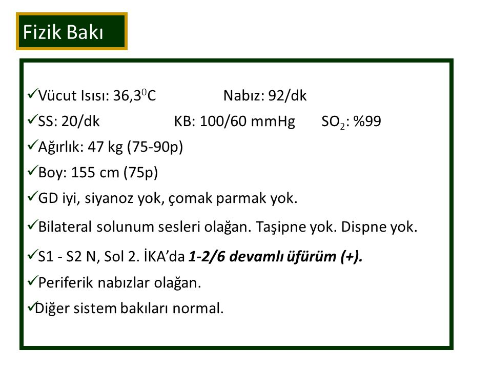 Fizik Bakı Vücut Isısı: 36,3 0 CNabız: 92/dk SS: 20/dkKB: 100/60 mmHgSO 2 : %99 Ağırlık: 47 kg (75-90p) Boy: 155 cm (75p) GD iyi, siyanoz yok, çomak parmak yok.