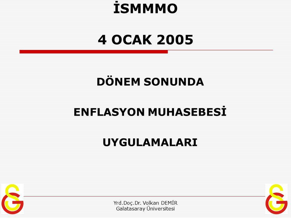 Yrd.Doç.Dr. Volkan DEMİR Galatasaray Üniversitesi İSMMMO 4 OCAK 2005 DÖNEM SONUNDA ENFLASYON MUHASEBESİ UYGULAMALARI