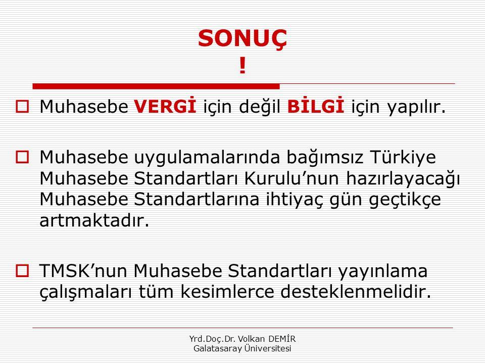Yrd.Doç.Dr. Volkan DEMİR Galatasaray Üniversitesi SONUÇ !  Muhasebe VERGİ için değil BİLGİ için yapılır.  Muhasebe uygulamalarında bağımsız Türkiye
