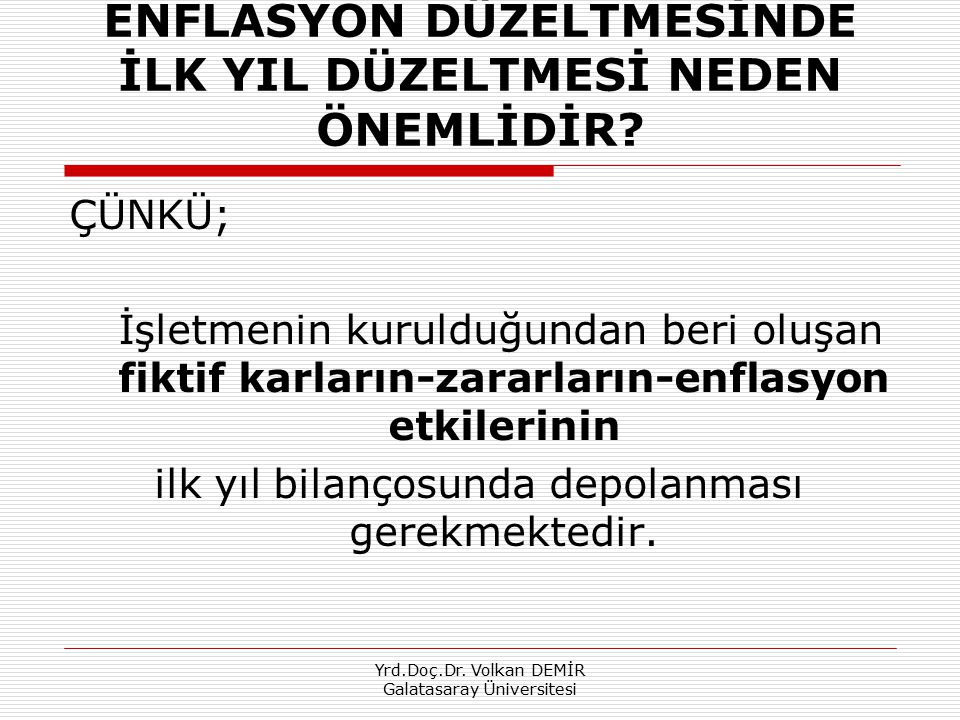 Yrd.Doç.Dr. Volkan DEMİR Galatasaray Üniversitesi ENFLASYON DÜZELTMESİNDE İLK YIL DÜZELTMESİ NEDEN ÖNEMLİDİR? ÇÜNKÜ; İşletmenin kurulduğundan beri olu