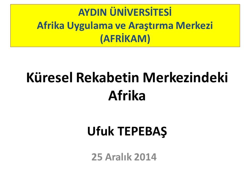 Küresel Rekabetin Merkezindeki Afrika Ufuk TEPEBAŞ AYDIN ÜNİVERSİTESİ Afrika Uygulama ve Araştırma Merkezi (AFRİKAM) 25 Aralık 2014