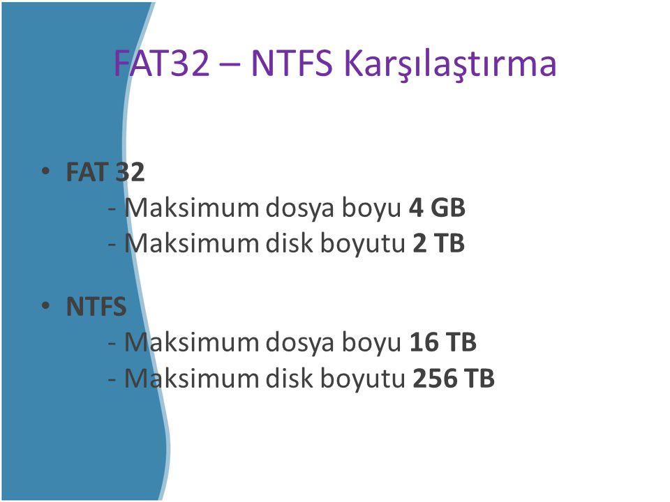 FAT32 – NTFS Karşılaştırma FAT 32 - Maksimum dosya boyu 4 GB - Maksimum disk boyutu 2 TB NTFS - Maksimum dosya boyu 16 TB - Maksimum disk boyutu 256 T
