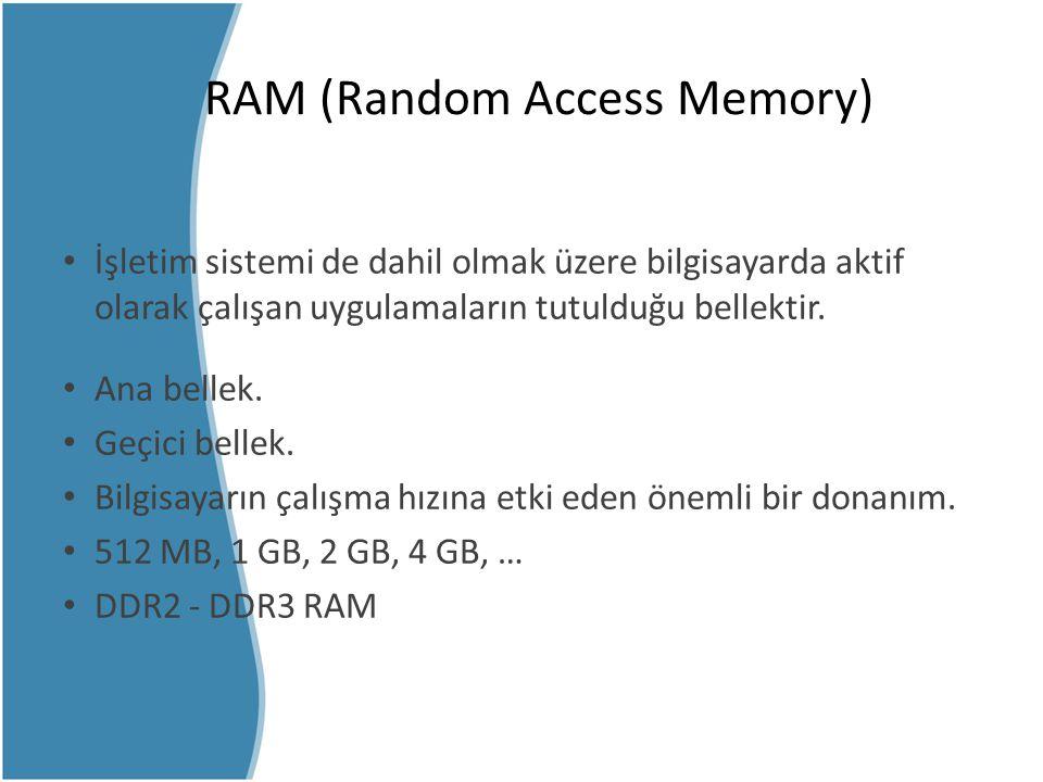 RAM (Random Access Memory) İşletim sistemi de dahil olmak üzere bilgisayarda aktif olarak çalışan uygulamaların tutulduğu bellektir. Ana bellek. Geçic