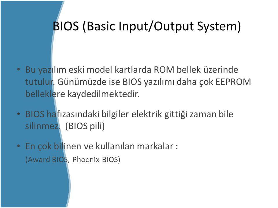 BIOS (Basic Input/Output System) Bu yazılım eski model kartlarda ROM bellek üzerinde tutulur. Günümüzde ise BIOS yazılımı daha çok EEPROM belleklere k