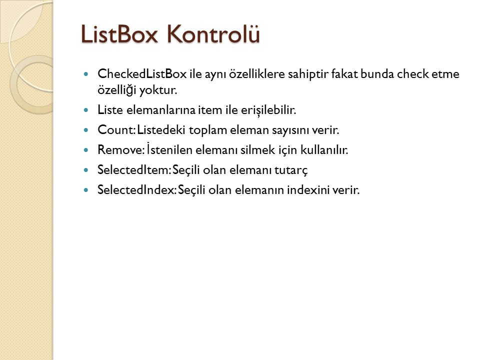 ListBox Kontrolü CheckedListBox ile aynı özelliklere sahiptir fakat bunda check etme özelli ğ i yoktur. Liste elemanlarına item ile erişilebilir. Coun
