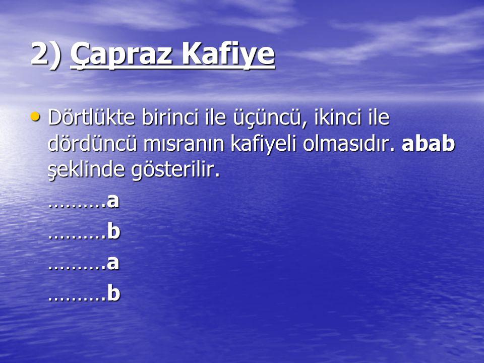 2) Çapraz Kafiye Dörtlükte birinci ile üçüncü, ikinci ile dördüncü mısranın kafiyeli olmasıdır. abab şeklinde gösterilir. Dörtlükte birinci ile üçüncü