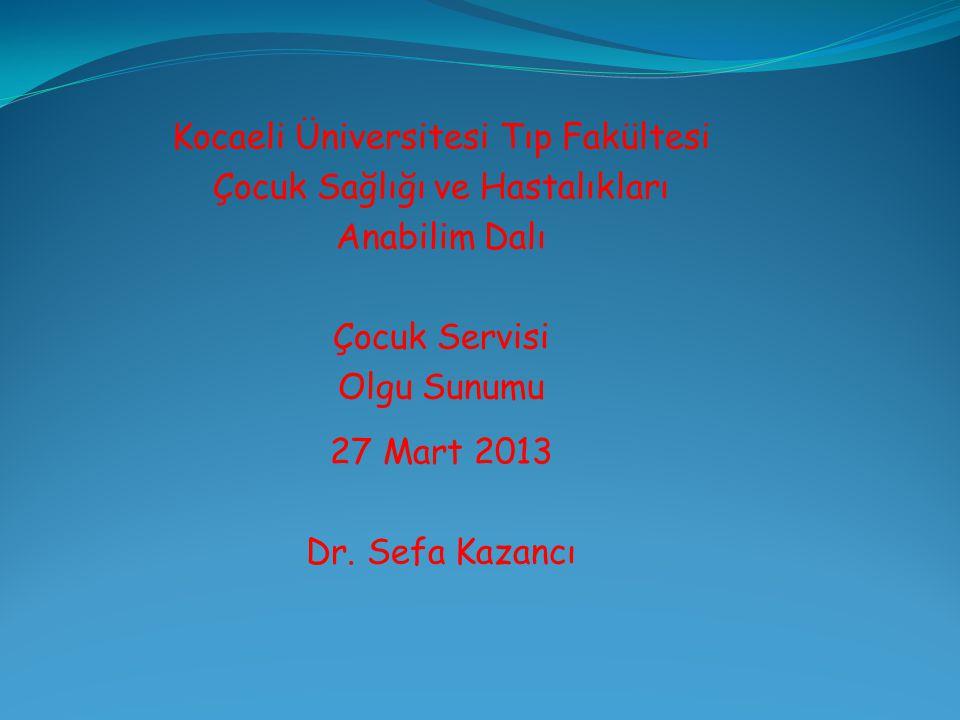 Kocaeli Üniversitesi Tıp Fakültesi Çocuk Sağlığı ve Hastalıkları Anabilim Dalı Çocuk Servisi Olgu Sunumu 27 Mart 2013 Dr.