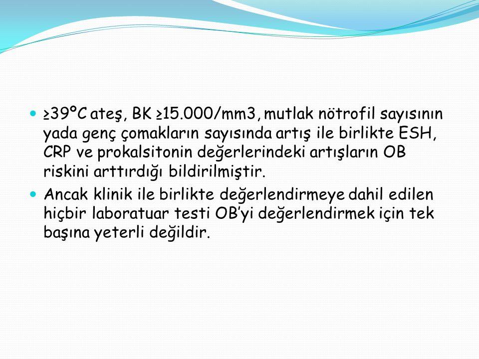 ≥39ºC ateş, BK ≥15.000/mm3, mutlak nötrofil sayısının yada genç çomakların sayısında artış ile birlikte ESH, CRP ve prokalsitonin değerlerindeki artışların OB riskini arttırdığı bildirilmiştir.