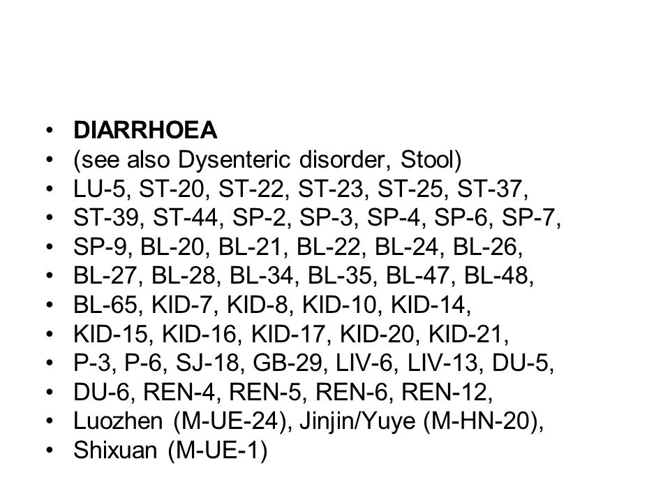 DIARRHOEA (see also Dysenteric disorder, Stool) LU-5, ST-20, ST-22, ST-23, ST-25, ST-37, ST-39, ST-44, SP-2, SP-3, SP-4, SP-6, SP-7, SP-9, BL-20, BL-2