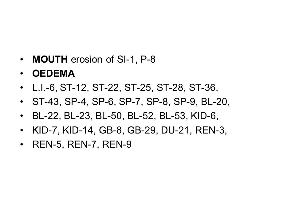 MOUTH erosion of SI-1, P-8 OEDEMA L.I.-6, ST-12, ST-22, ST-25, ST-28, ST-36, ST-43, SP-4, SP-6, SP-7, SP-8, SP-9, BL-20, BL-22, BL-23, BL-50, BL-52, B