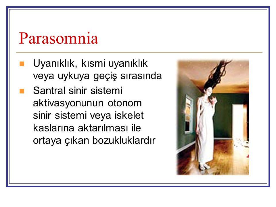 Parasomnia Uyanıklık, kısmi uyanıklık veya uykuya geçiş sırasında Santral sinir sistemi aktivasyonunun otonom sinir sistemi veya iskelet kaslarına aktarılması ile ortaya çıkan bozukluklardır