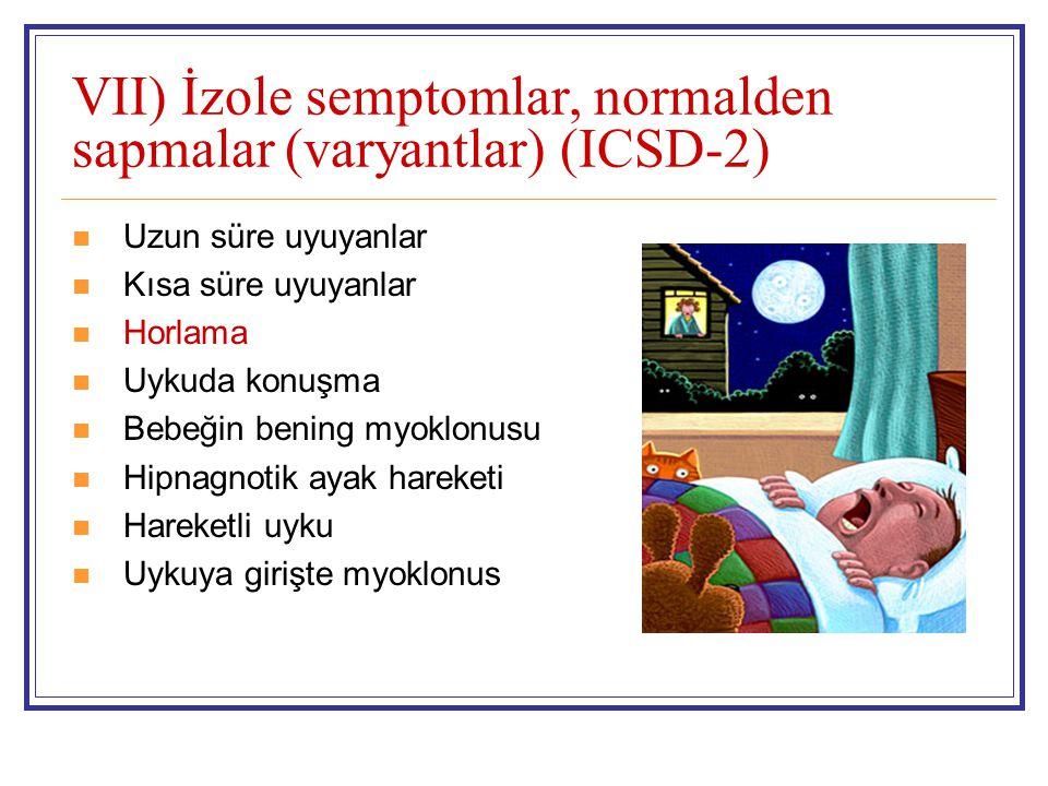 VII) İzole semptomlar, normalden sapmalar (varyantlar) (ICSD-2) Uzun süre uyuyanlar Kısa süre uyuyanlar Horlama Uykuda konuşma Bebeğin bening myoklonusu Hipnagnotik ayak hareketi Hareketli uyku Uykuya girişte myoklonus