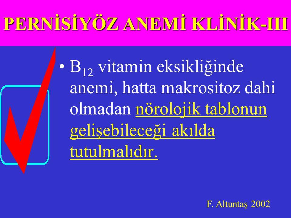 B 12 vitamin eksikliğinde anemi, hatta makrositoz dahi olmadan nörolojik tablonun gelişebileceği akılda tutulmalıdır.