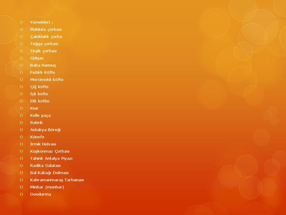  Yemekleri ;  Mahluta çorbası  Çakıldaklı çorba  Toğga çorbası  Tirşik çorbası  Gülgas  Baba Hannuş  Fıstıklı Köfte  Mercimekli köfte  Çiğ köfte  İçli köfte  Etli köfbe  Kısır  Kelle paça  Batırık  Antakya Böreği  Künefe  İrmik Helvası  Kuşkonmaz Çorbası  Tahinli Antalya Piyazı  Radika Salatası  Bal Kabağı Dolması  Kahramanmaraş Tarhanası  Minbar (munbar)  Dondurma