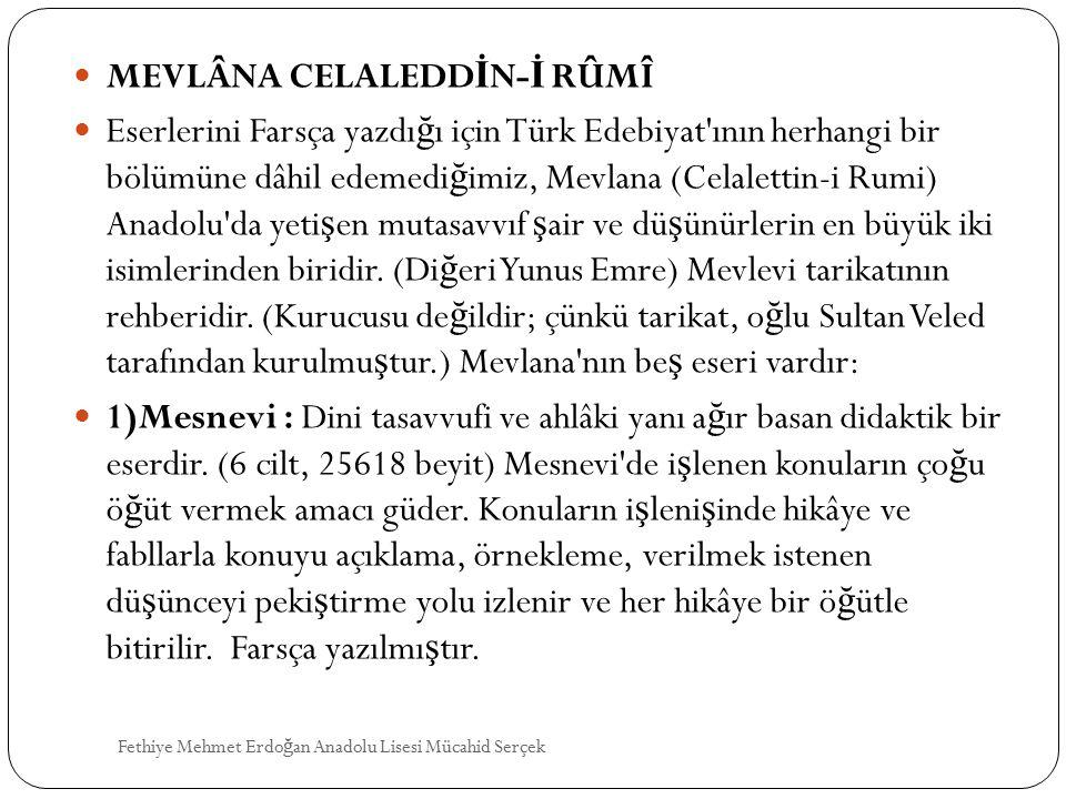MEVLÂNA CELALEDD İ N- İ RÛMÎ Eserlerini Farsça yazdı ğ ı için Türk Edebiyat ının herhangi bir bölümüne dâhil edemedi ğ imiz, Mevlana (Celalettin-i Rumi) Anadolu da yeti ş en mutasavvıf ş air ve dü ş ünürlerin en büyük iki isimlerinden biridir.