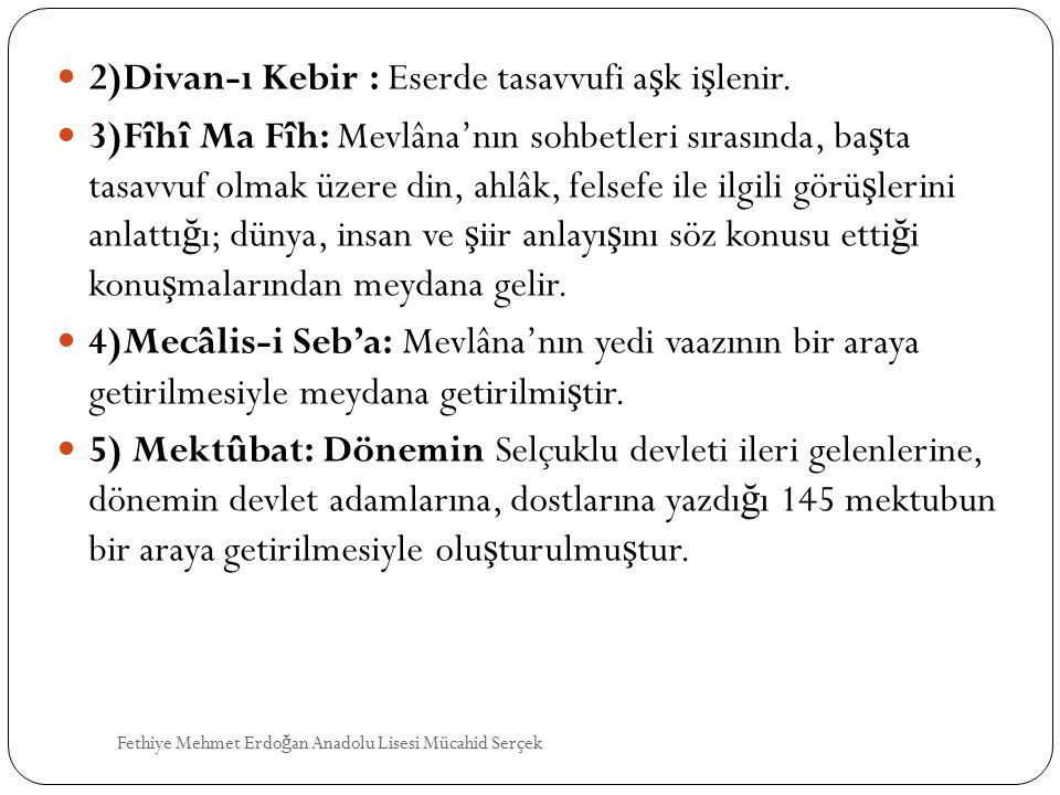 2)Divan-ı Kebir : Eserde tasavvufi a ş k i ş lenir. 3)Fîhî Ma Fîh: Mevlâna'nın sohbetleri sırasında, ba ş ta tasavvuf olmak üzere din, ahlâk, felsefe