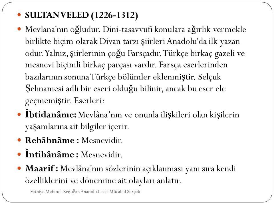 SULTAN VELED (1226-1312) Mevlana'nın o ğ ludur. Dini-tasavvufi konulara a ğ ırlık vermekle birlikte biçim olarak Divan tarzı ş iirleri Anadolu'da ilk
