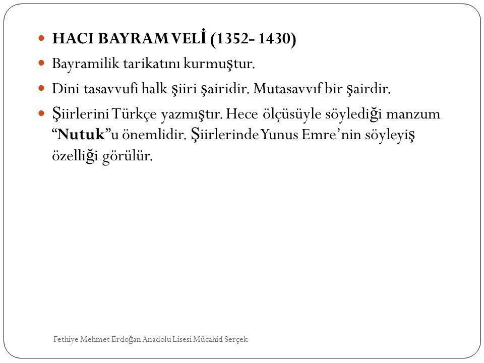 HACI BAYRAM VEL İ (1352- 1430) Bayramilik tarikatını kurmu ş tur. Dini tasavvufi halk ş iiri ş airidir. Mutasavvıf bir ş airdir. Ş iirlerini Türkçe ya
