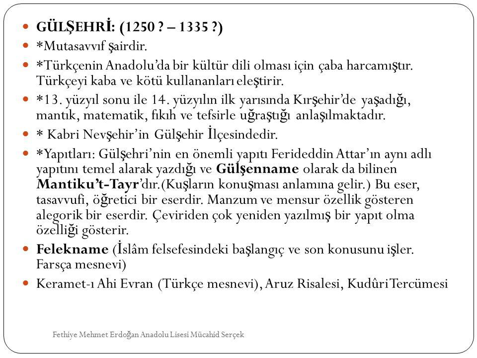 GÜL Ş EHR İ : (1250 ? – 1335 ?) *Mutasavvıf ş airdir. *Türkçenin Anadolu'da bir kültür dili olması için çaba harcamı ş tır. Türkçeyi kaba ve kötü kull