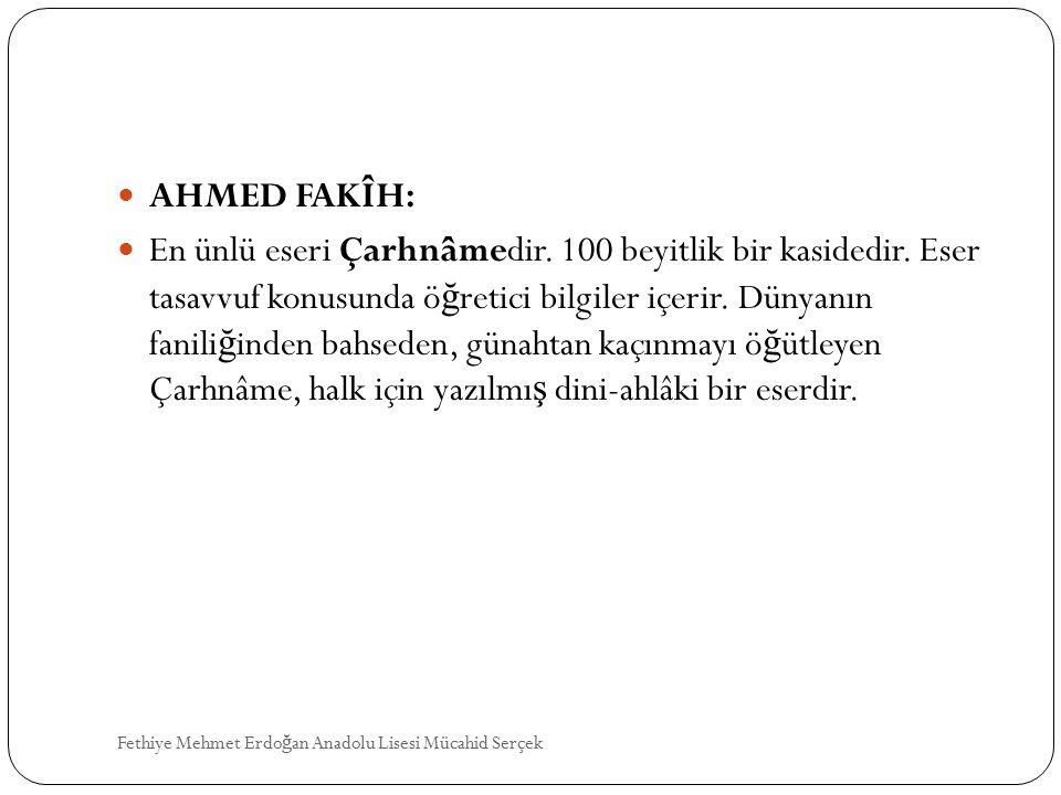 AHMED FAKÎH: En ünlü eseri Çarhnâmedir. 100 beyitlik bir kasidedir. Eser tasavvuf konusunda ö ğ retici bilgiler içerir. Dünyanın fanili ğ inden bahsed