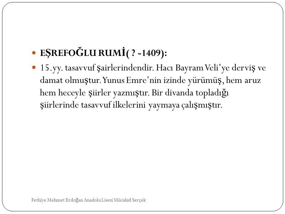 E Ş REFO Ğ LU RUM İ ( ? -1409): 15.yy. tasavvuf ş airlerindendir. Hacı Bayram Veli'ye dervi ş ve damat olmu ş tur. Yunus Emre'nin izinde yürümü ş, hem
