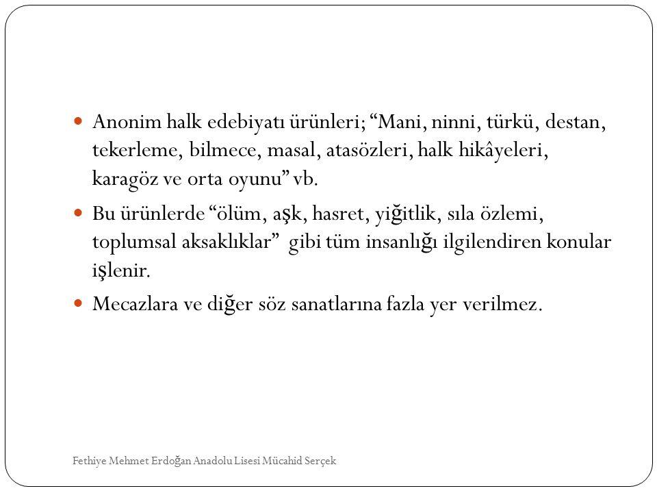 Anonim halk edebiyatı ürünleri; Mani, ninni, türkü, destan, tekerleme, bilmece, masal, atasözleri, halk hikâyeleri, karagöz ve orta oyunu vb.