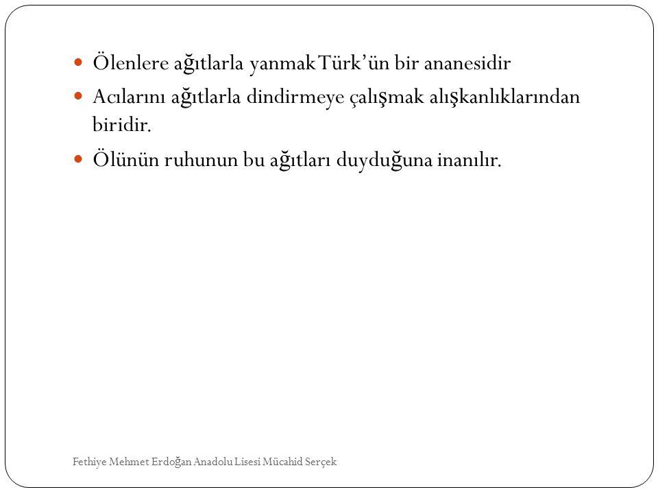 Ölenlere a ğ ıtlarla yanmak Türk'ün bir ananesidir Acılarını a ğ ıtlarla dindirmeye çalı ş mak alı ş kanlıklarından biridir. Ölünün ruhunun bu a ğ ıtl