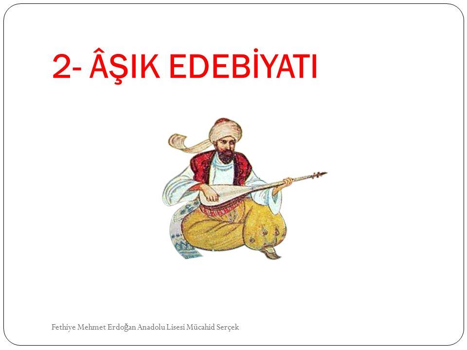 2- ÂŞIK EDEBİYATI Fethiye Mehmet Erdo ğ an Anadolu Lisesi Mücahid Serçek
