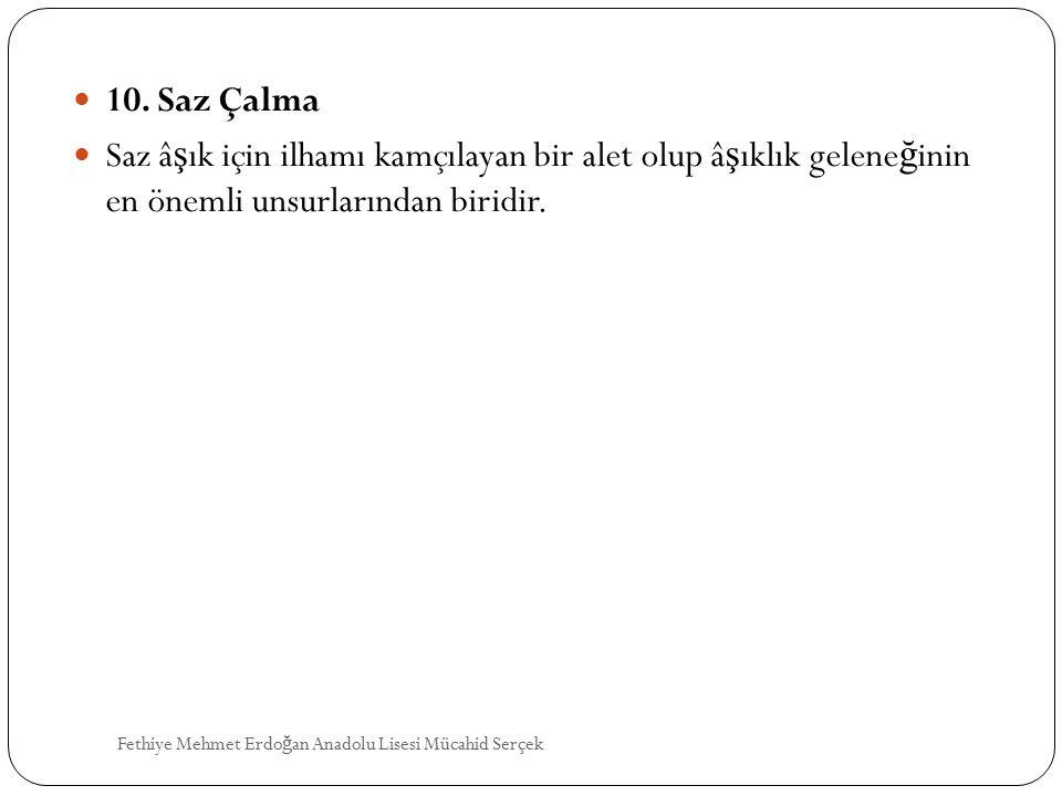 10. Saz Çalma Saz â ş ık için ilhamı kamçılayan bir alet olup â ş ıklık gelene ğ inin en önemli unsurlarından biridir. Fethiye Mehmet Erdo ğ an Anadol