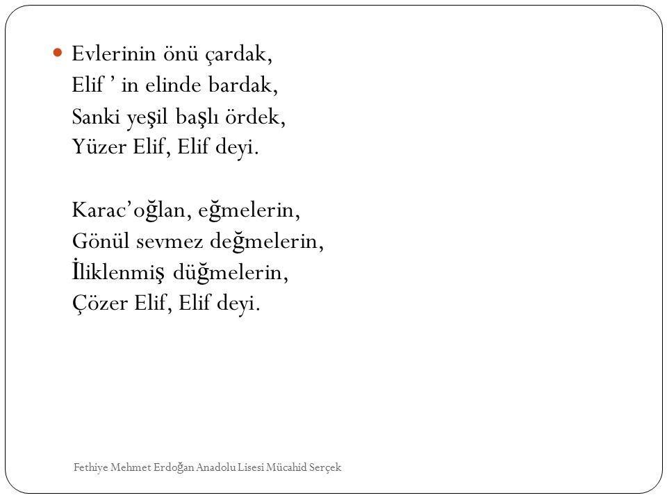 Evlerinin önü çardak, Elif ' in elinde bardak, Sanki ye ş il ba ş lı ördek, Yüzer Elif, Elif deyi. Karac'o ğ lan, e ğ melerin, Gönül sevmez de ğ meler