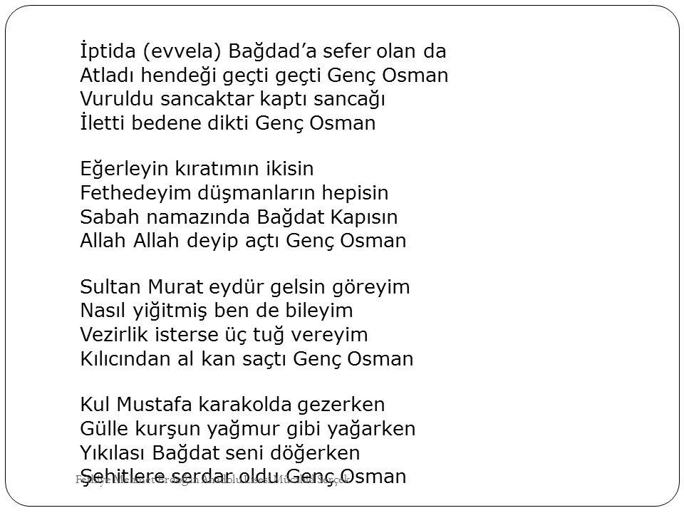 İptida (evvela) Bağdad'a sefer olan da Atladı hendeği geçti geçti Genç Osman Vuruldu sancaktar kaptı sancağı İletti bedene dikti Genç Osman Eğerleyin