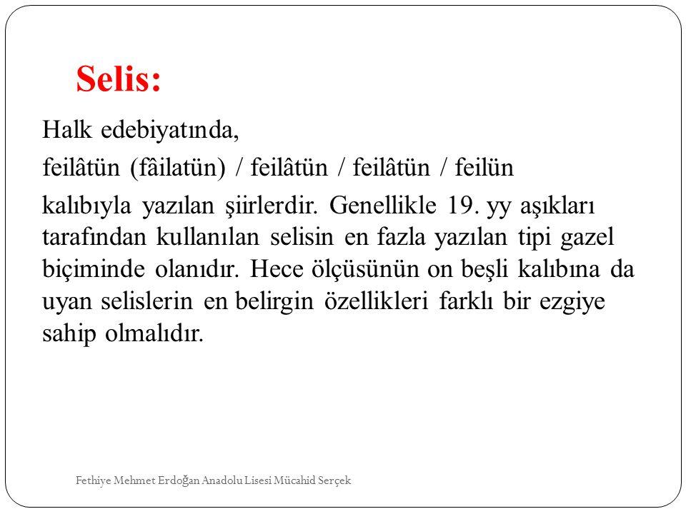 Selis: Halk edebiyatında, feilâtün (fâilatün) / feilâtün / feilâtün / feilün kalıbıyla yazılan şiirlerdir. Genellikle 19. yy aşıkları tarafından kulla