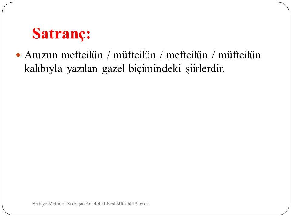 Satranç: Aruzun mefteilün / müfteilün / mefteilün / müfteilün kalıbıyla yazılan gazel biçimindeki şiirlerdir.
