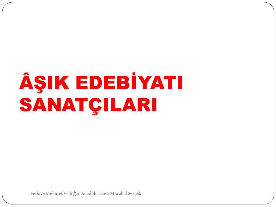 ÂŞIK EDEBİYATI SANATÇILARI Fethiye Mehmet Erdo ğ an Anadolu Lisesi Mücahid Serçek