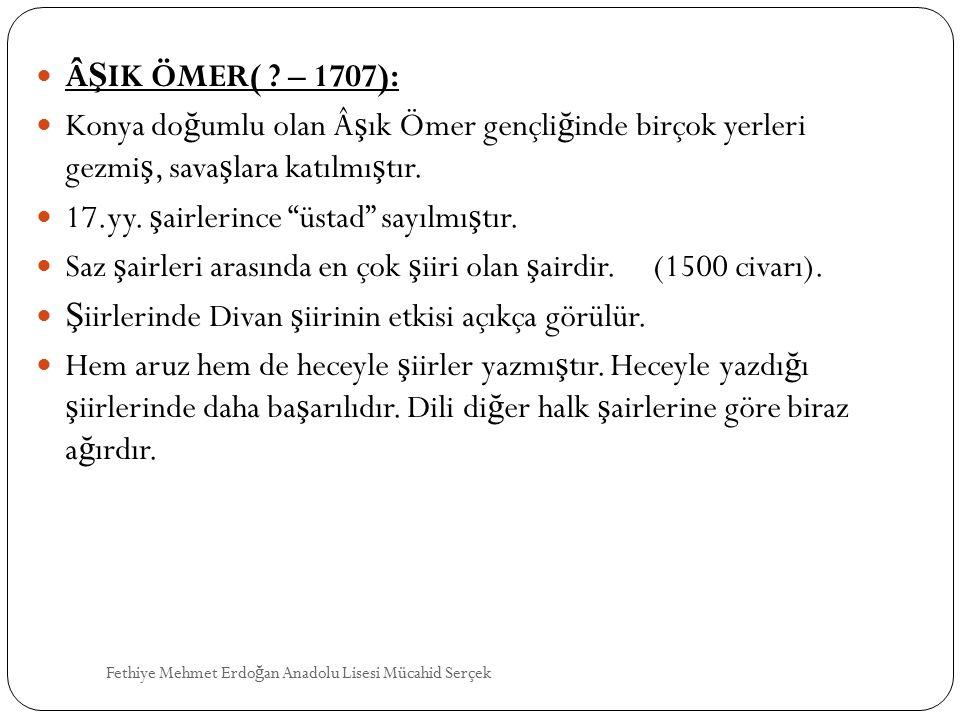 """Â Ş IK ÖMER( ? – 1707): Konya do ğ umlu olan ş ık Ömer gençli ğ inde birçok yerleri gezmi ş, sava ş lara katılmı ş tır. 17.yy. ş airlerince """"üstad"""""""
