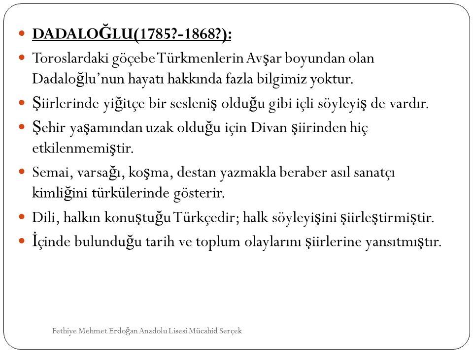 DADALO Ğ LU(1785?-1868?): Toroslardaki göçebe Türkmenlerin Av ş ar boyundan olan Dadalo ğ lu'nun hayatı hakkında fazla bilgimiz yoktur. Ş iirlerinde y
