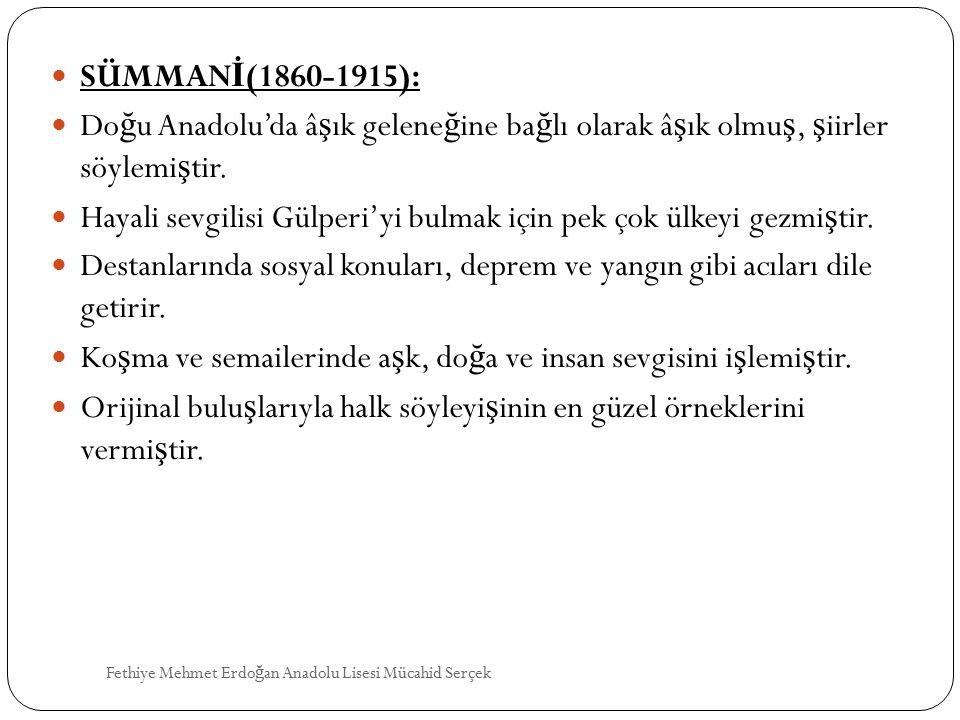 SÜMMAN İ (1860-1915): Do ğ u Anadolu'da â ş ık gelene ğ ine ba ğ lı olarak â ş ık olmu ş, ş iirler söylemi ş tir. Hayali sevgilisi Gülperi'yi bulmak i