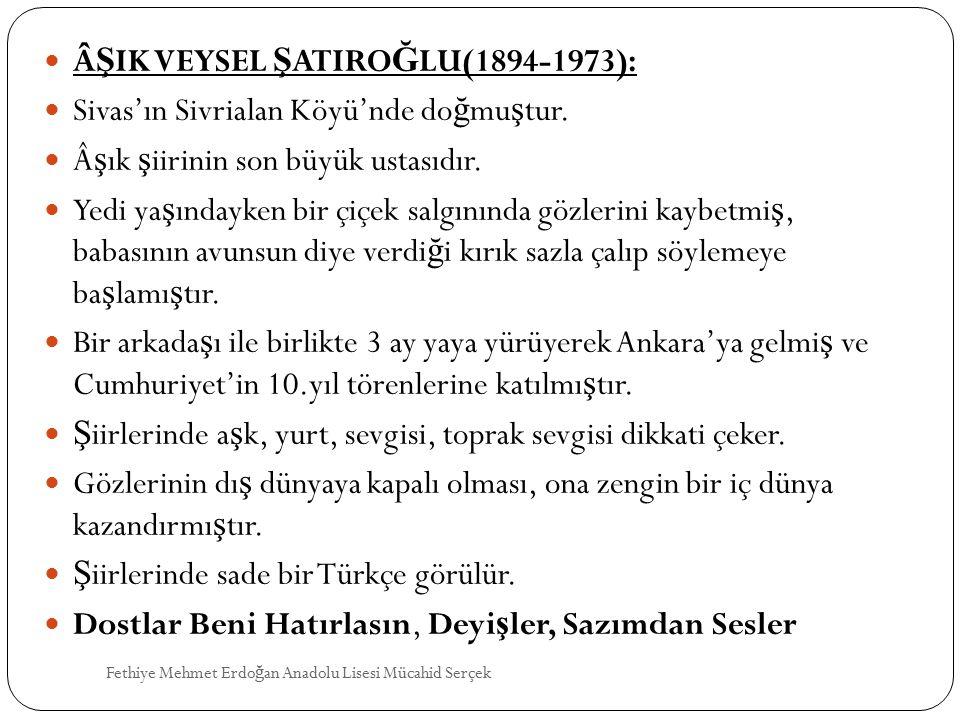 Â Ş IK VEYSEL Ş ATIRO Ğ LU(1894-1973): Sivas'ın Sivrialan Köyü'nde do ğ mu ş tur. ş ık ş iirinin son büyük ustasıdır. Yedi ya ş ındayken bir çiçek s