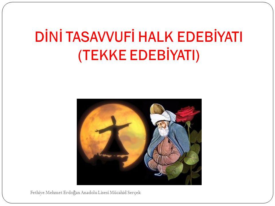 DİNİ TASAVVUFİ HALK EDEBİYATI (TEKKE EDEBİYATI) Fethiye Mehmet Erdo ğ an Anadolu Lisesi Mücahid Serçek