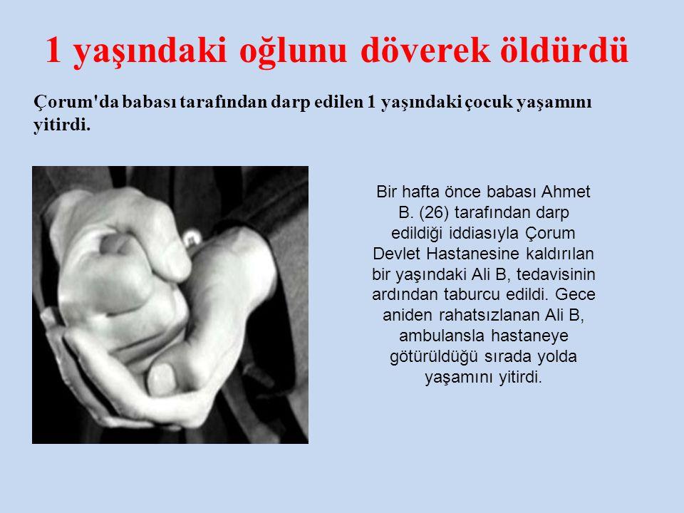 1 yaşındaki oğlunu döverek öldürdü Çorum'da babası tarafından darp edilen 1 yaşındaki çocuk yaşamını yitirdi. Bir hafta önce babası Ahmet B. (26) tara