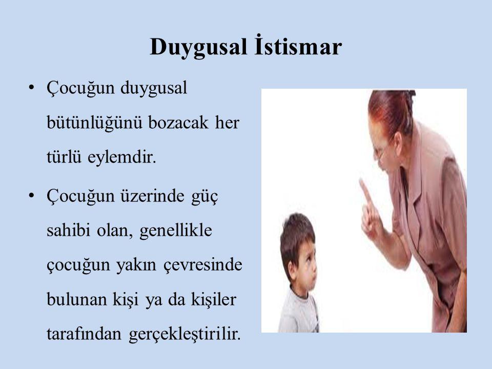 Duygusal İstismar Çocuğun duygusal bütünlüğünü bozacak her türlü eylemdir. Çocuğun üzerinde güç sahibi olan, genellikle çocuğun yakın çevresinde bulun
