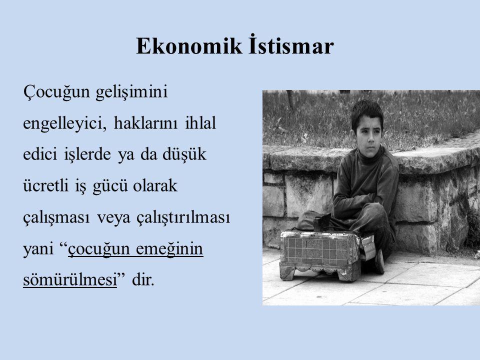 Ekonomik İstismar Çocuğun gelişimini engelleyici, haklarını ihlal edici işlerde ya da düşük ücretli iş gücü olarak çalışması veya çalıştırılması yani