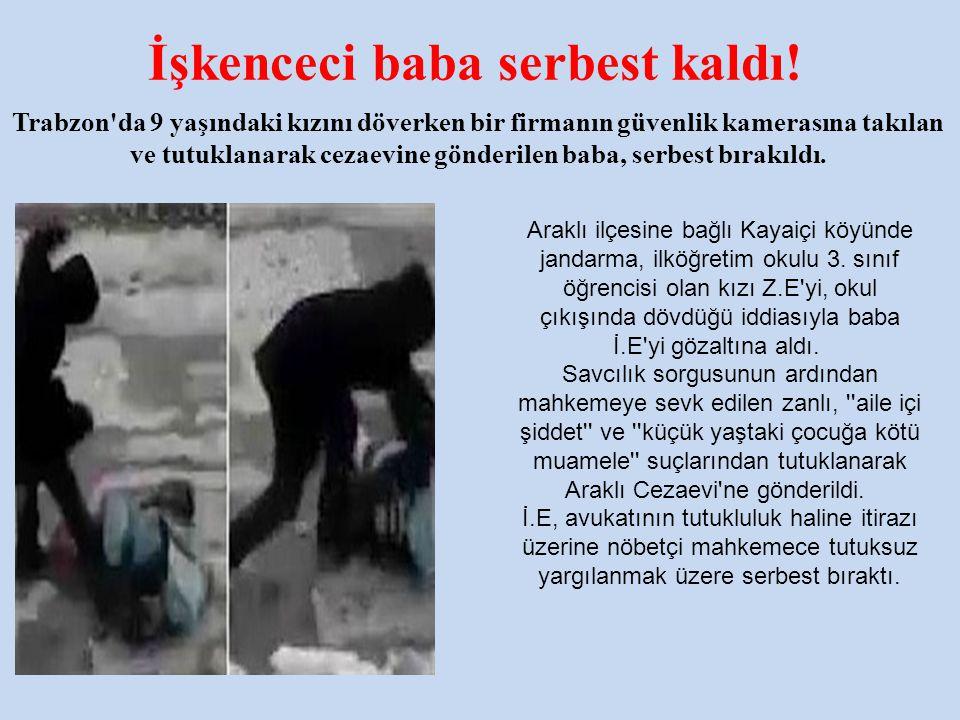 İşkenceci baba serbest kaldı! Trabzon'da 9 yaşındaki kızını döverken bir firmanın güvenlik kamerasına takılan ve tutuklanarak cezaevine gönderilen bab