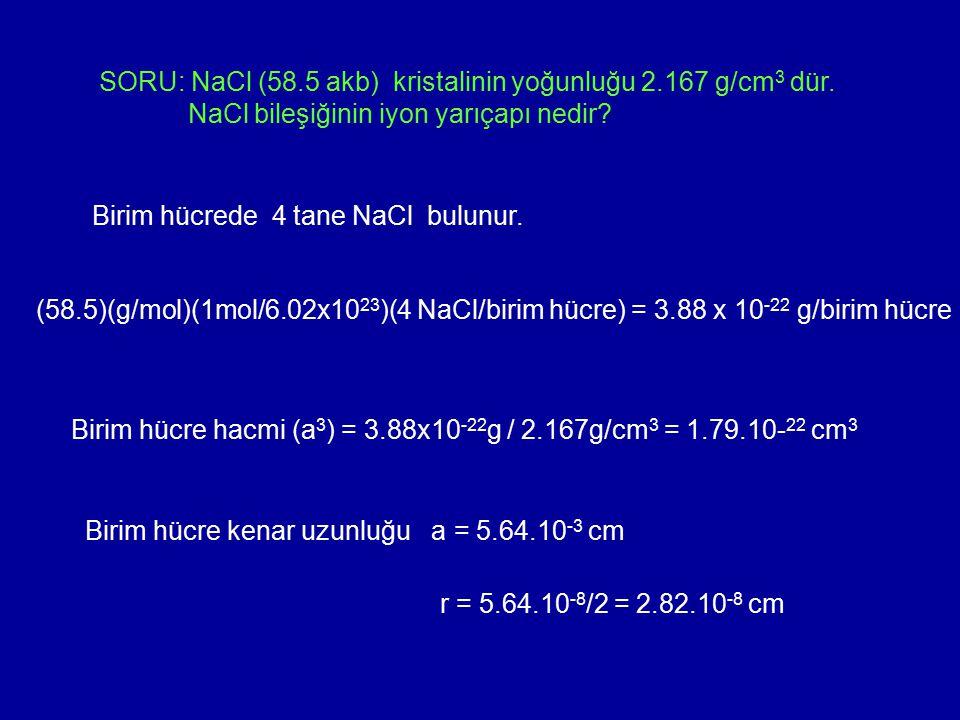 SORU: NaCl (58.5 akb) kristalinin yoğunluğu 2.167 g/cm 3 dür. NaCl bileşiğinin iyon yarıçapı nedir? Birim hücrede 4 tane NaCl bulunur. (58.5)(g/mol)(1