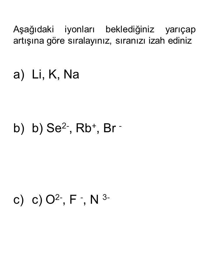 Aşağıdaki iyonları beklediğiniz yarıçap artışına göre sıralayınız, sıranızı izah ediniz a)Li, K, Na b)b) Se 2-, Rb +, Br - c)c) O 2-, F -, N 3-