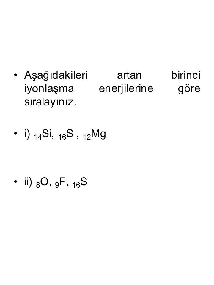 Aşağıdakileri artan birinci iyonlaşma enerjilerine göre sıralayınız. i) 14 Si, 16 S, 12 Mg ii) 8 O, 9 F, 16 S
