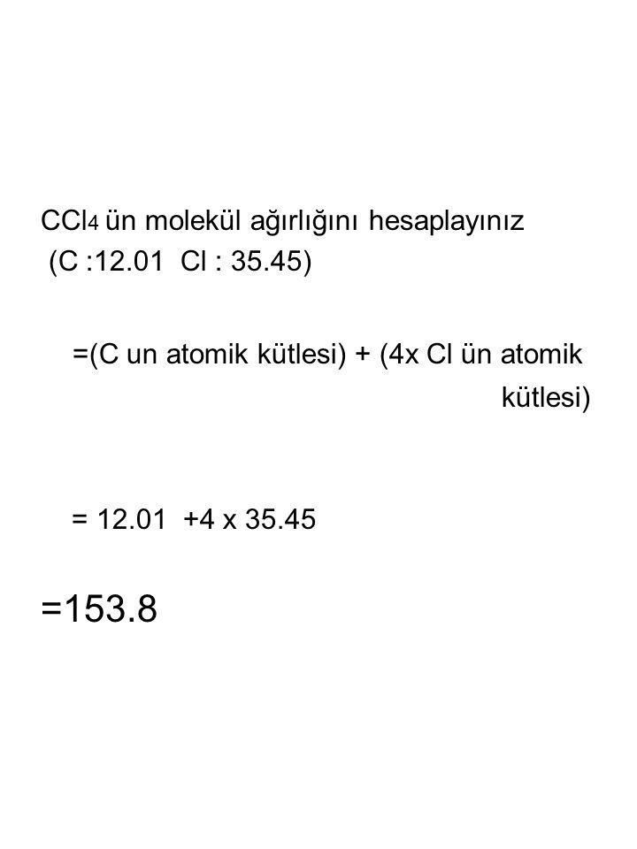 CCl 4 ün molekül ağırlığını hesaplayınız (C :12.01 Cl : 35.45) =(C un atomik kütlesi) + (4x Cl ün atomik kütlesi) = 12.01 +4 x 35.45 =153.8