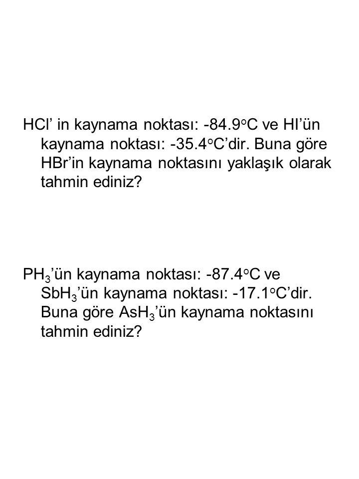 HCl' in kaynama noktası: -84.9 o C ve HI'ün kaynama noktası: -35.4 o C'dir. Buna göre HBr'in kaynama noktasını yaklaşık olarak tahmin ediniz? PH 3 'ün