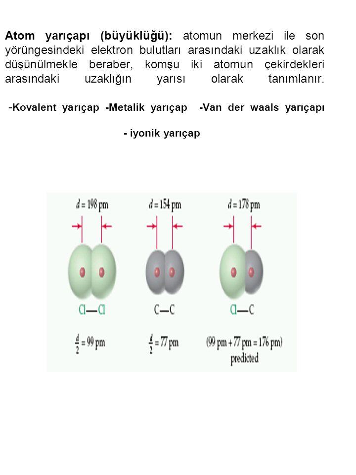 Atom yarıçapı (büyüklüğü): atomun merkezi ile son yörüngesindeki elektron bulutları arasındaki uzaklık olarak düşünülmekle beraber, komşu iki atomun ç