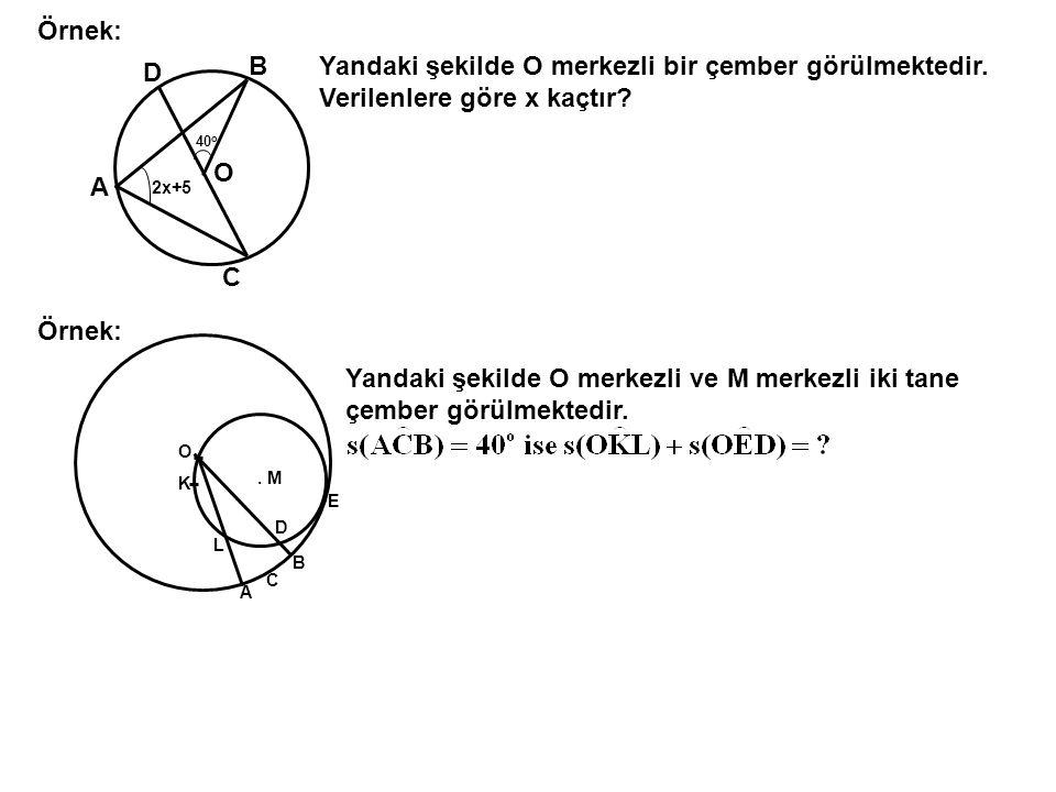 C B A D O 40 o 2x+5 Yandaki şekilde O merkezli bir çember görülmektedir. Verilenlere göre x kaçtır? Örnek: O K L A C B D E. M Yandaki şekilde O merkez